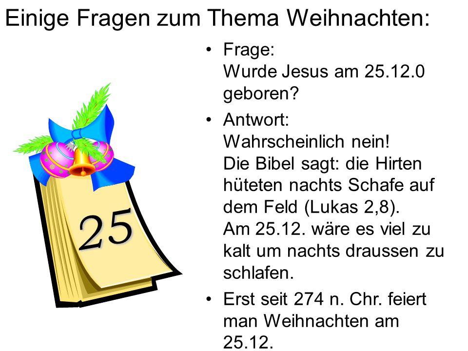 Einige Fragen zum Thema Weihnachten: Frage: Wurde Jesus am 25.12.0 geboren? Antwort: Wahrscheinlich nein! Die Bibel sagt: die Hirten hüteten nachts Sc