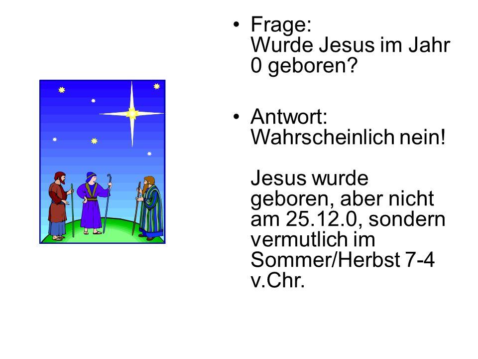 Frage: Wurde Jesus im Jahr 0 geboren? Antwort: Wahrscheinlich nein! Jesus wurde geboren, aber nicht am 25.12.0, sondern vermutlich im Sommer/Herbst 7-