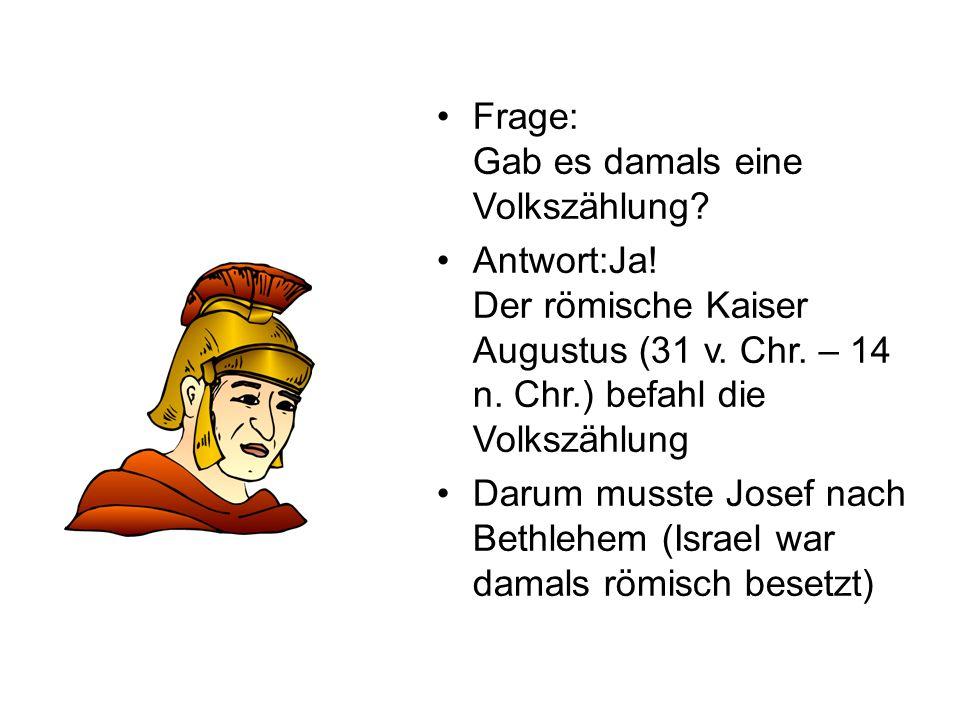 Frage: Gab es damals eine Volkszählung? Antwort:Ja! Der römische Kaiser Augustus (31 v. Chr. – 14 n. Chr.) befahl die Volkszählung Darum musste Josef