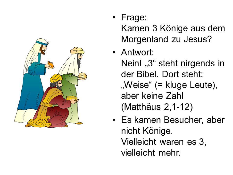 Frage: Kamen 3 Könige aus dem Morgenland zu Jesus? Antwort: Nein! 3 steht nirgends in der Bibel. Dort steht: Weise (= kluge Leute), aber keine Zahl (M
