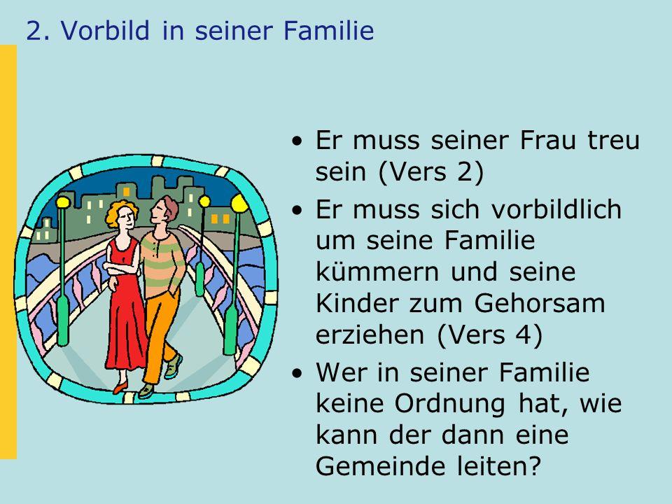2. Vorbild in seiner Familie Er muss seiner Frau treu sein (Vers 2) Er muss sich vorbildlich um seine Familie kümmern und seine Kinder zum Gehorsam er
