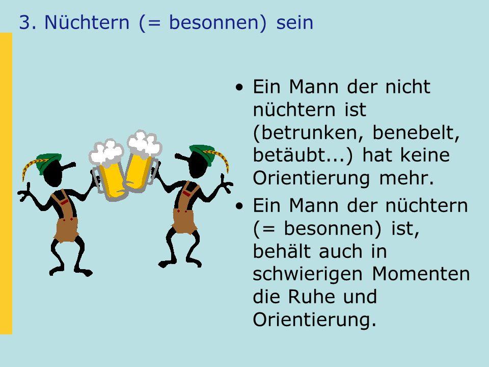 3. Nüchtern (= besonnen) sein Ein Mann der nicht nüchtern ist (betrunken, benebelt, betäubt...) hat keine Orientierung mehr. Ein Mann der nüchtern (=