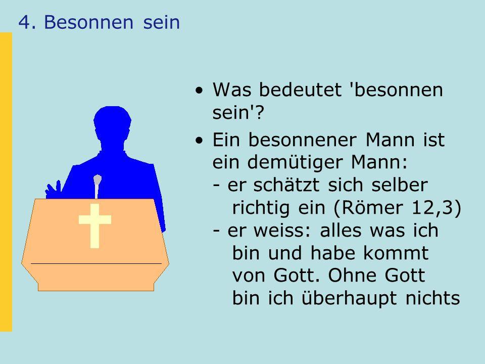 4. Besonnen sein Was bedeutet 'besonnen sein'? Ein besonnener Mann ist ein demütiger Mann: - er schätzt sich selber richtig ein (Römer 12,3) - er weis