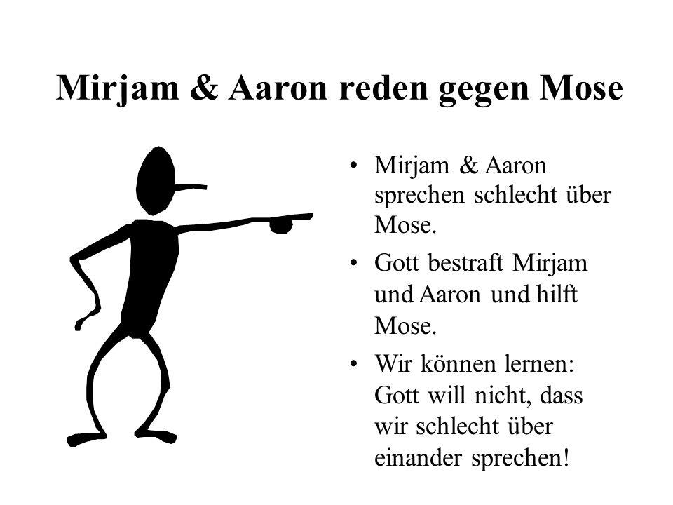 Mirjam & Aaron reden gegen Mose Mirjam & Aaron sprechen schlecht über Mose. Gott bestraft Mirjam und Aaron und hilft Mose. Wir können lernen: Gott wil
