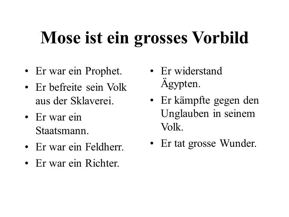 Mose ist ein grosses Vorbild Er war ein Prophet. Er befreite sein Volk aus der Sklaverei. Er war ein Staatsmann. Er war ein Feldherr. Er war ein Richt