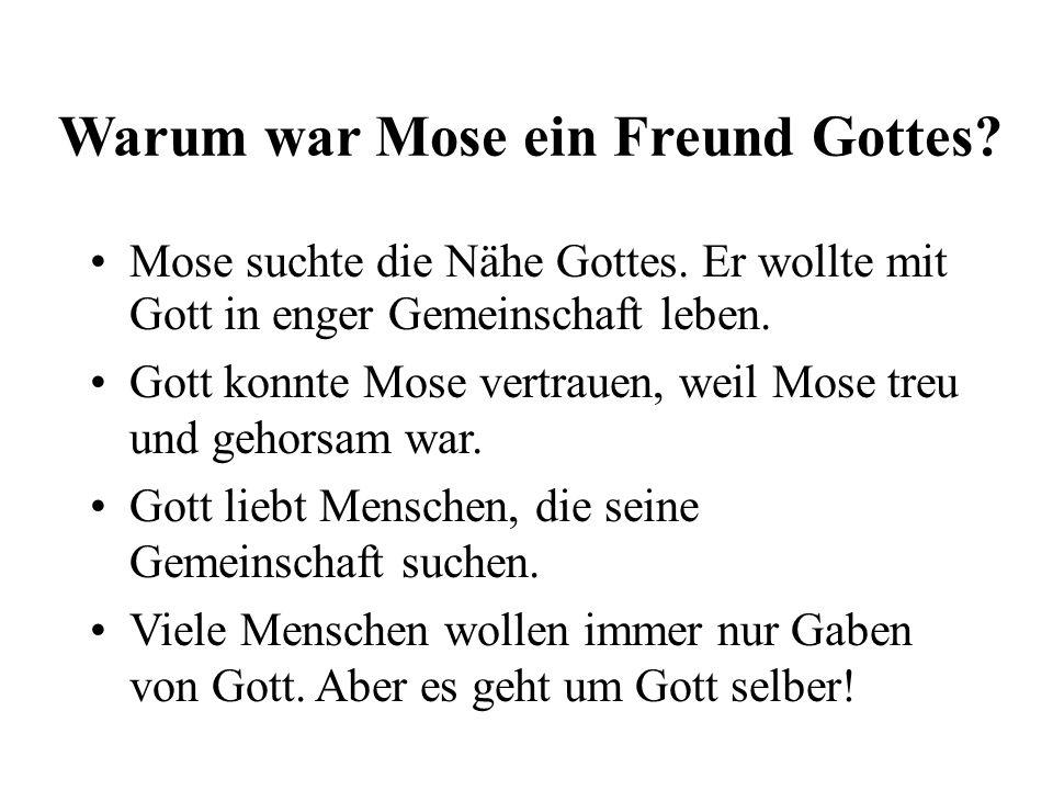 Warum war Mose ein Freund Gottes? Mose suchte die Nähe Gottes. Er wollte mit Gott in enger Gemeinschaft leben. Gott konnte Mose vertrauen, weil Mose t