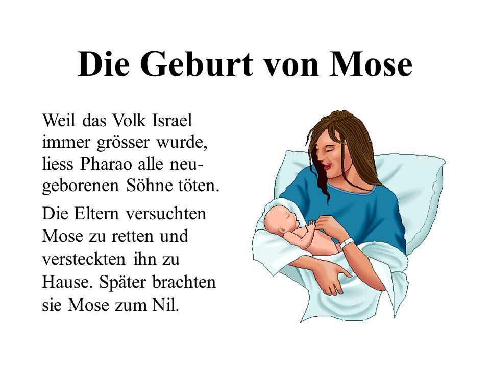 Die Geburt von Mose Weil das Volk Israel immer grösser wurde, liess Pharao alle neu- geborenen Söhne töten. Die Eltern versuchten Mose zu retten und v