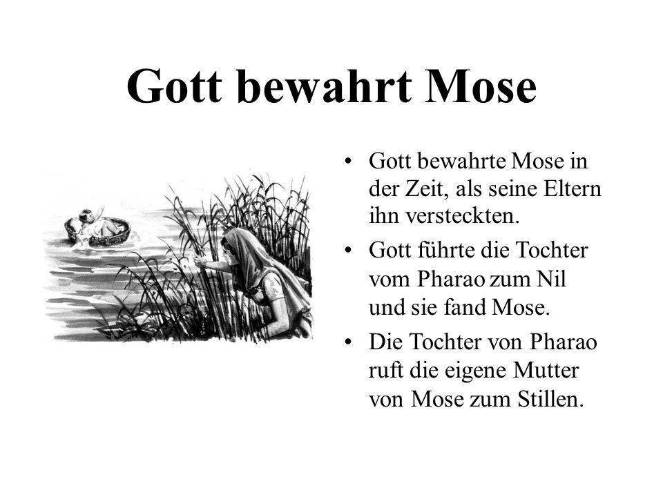 Gott bewahrt Mose Gott bewahrte Mose in der Zeit, als seine Eltern ihn versteckten. Gott führte die Tochter vom Pharao zum Nil und sie fand Mose. Die