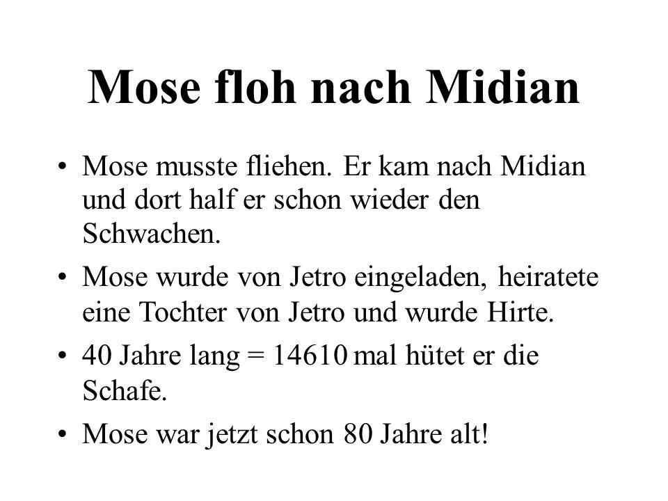 Mose floh nach Midian Mose musste fliehen. Er kam nach Midian und dort half er schon wieder den Schwachen. Mose wurde von Jetro eingeladen, heiratete