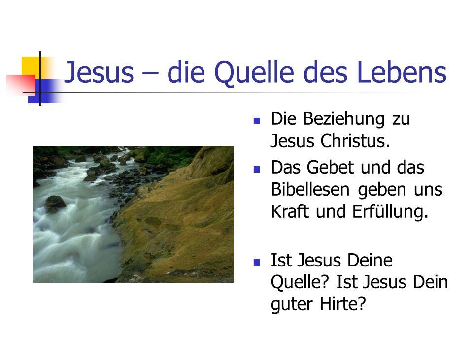 Jesus – die Quelle des Lebens Die Beziehung zu Jesus Christus. Das Gebet und das Bibellesen geben uns Kraft und Erfüllung. Ist Jesus Deine Quelle? Ist