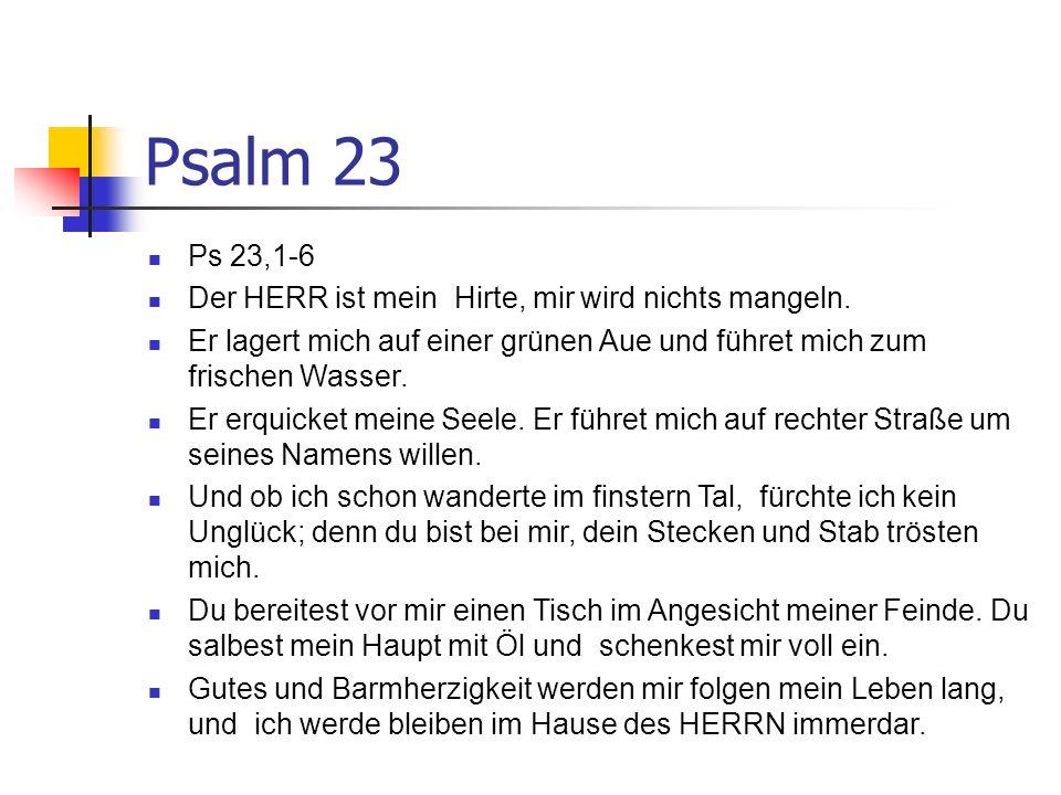 Psalm 23 Ps 23,1-6 Der HERR ist mein Hirte, mir wird nichts mangeln. Er lagert mich auf einer grünen Aue und führet mich zum frischen Wasser. Er erqui