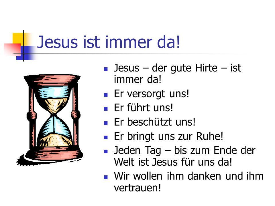 Jesus ist immer da! Jesus – der gute Hirte – ist immer da! Er versorgt uns! Er führt uns! Er beschützt uns! Er bringt uns zur Ruhe! Jeden Tag – bis zu