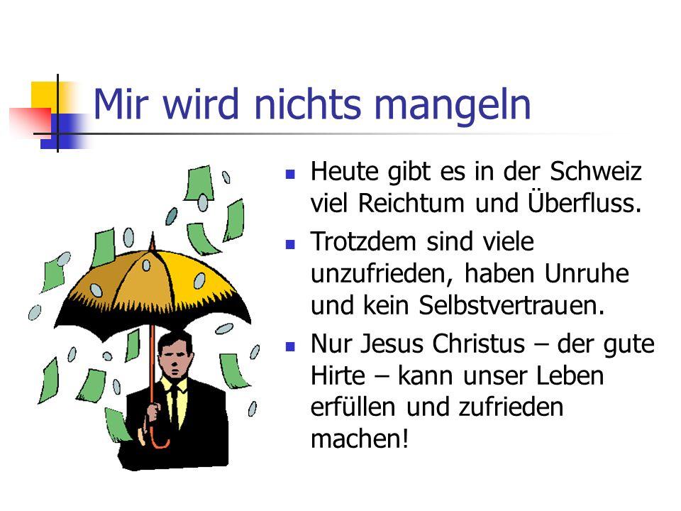 Mir wird nichts mangeln Heute gibt es in der Schweiz viel Reichtum und Überfluss. Trotzdem sind viele unzufrieden, haben Unruhe und kein Selbstvertrau