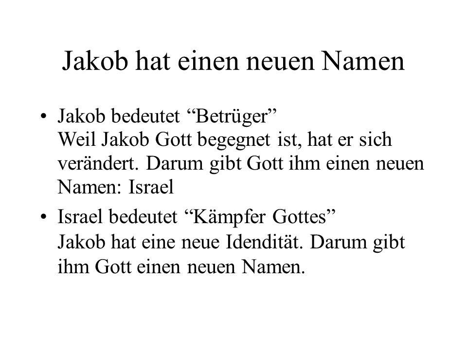 Jakob hat einen neuen Namen Jakob bedeutet Betrüger Weil Jakob Gott begegnet ist, hat er sich verändert. Darum gibt Gott ihm einen neuen Namen: Israel