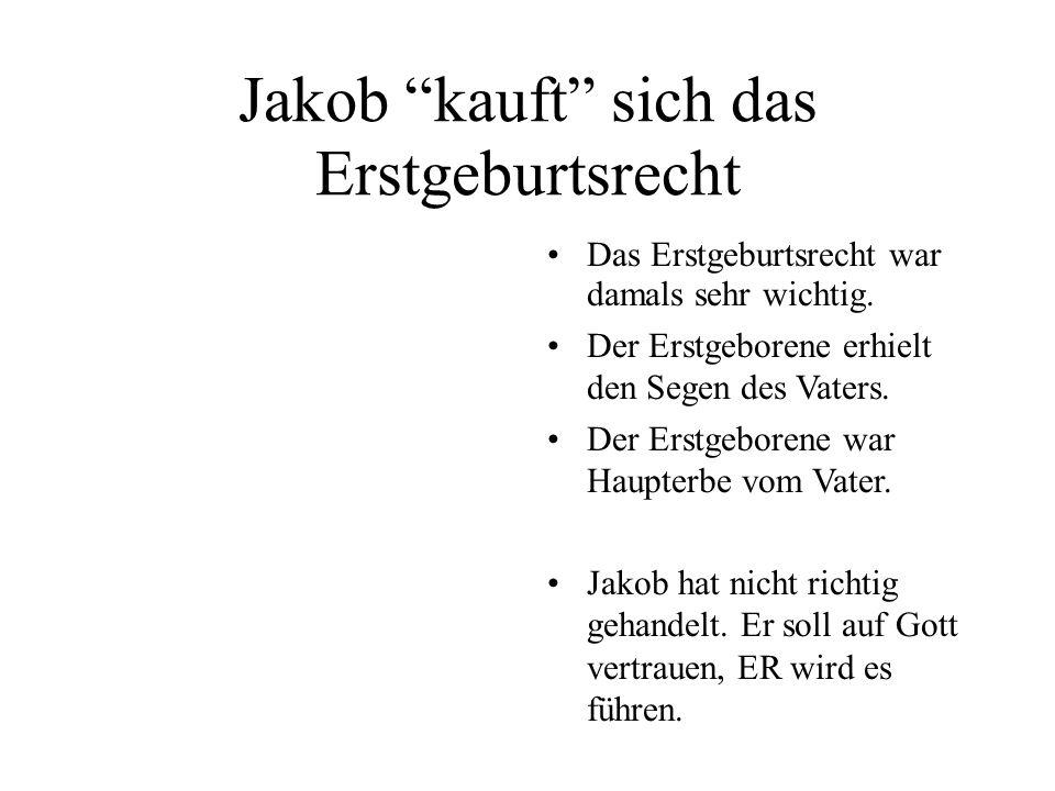Jakob kauft sich das Erstgeburtsrecht Das Erstgeburtsrecht war damals sehr wichtig. Der Erstgeborene erhielt den Segen des Vaters. Der Erstgeborene wa