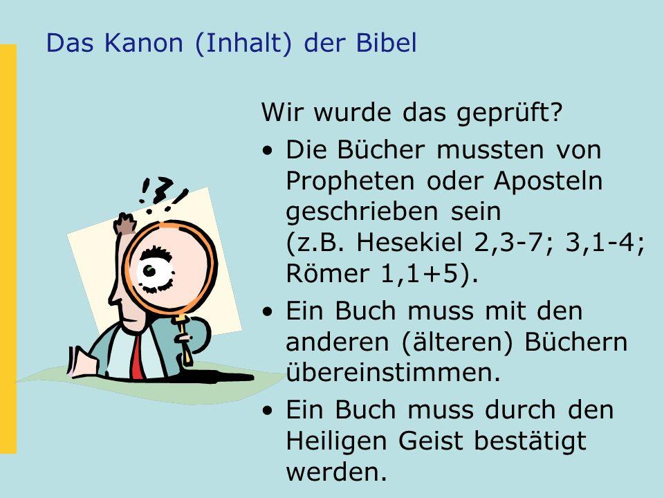 Das Kanon (Inhalt) der Bibel Wir wurde das geprüft? Die Bücher mussten von Propheten oder Aposteln geschrieben sein (z.B. Hesekiel 2,3-7; 3,1-4; Römer