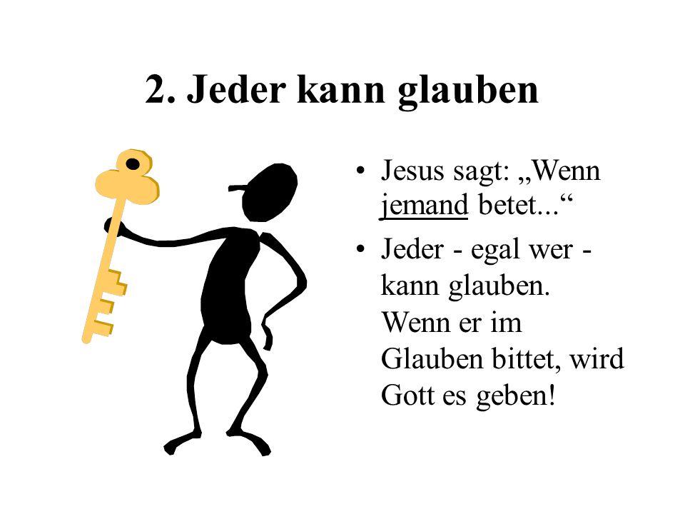 2. Jeder kann glauben Jesus sagt: Wenn jemand betet... Jeder - egal wer - kann glauben. Wenn er im Glauben bittet, wird Gott es geben!