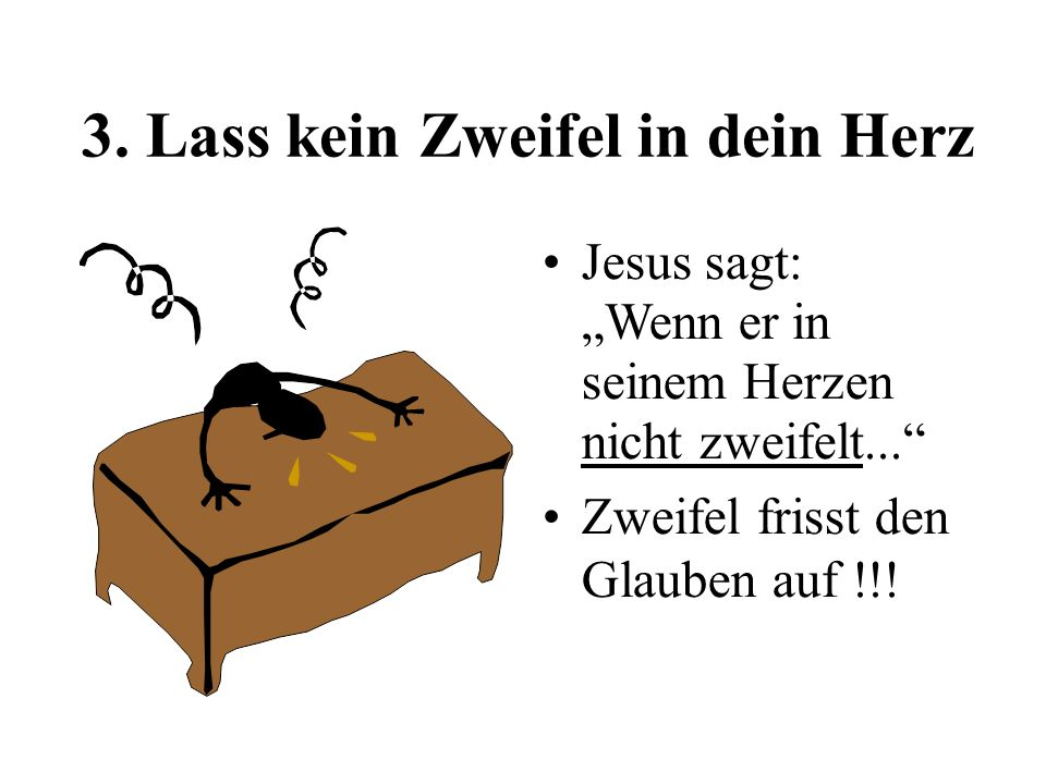 3. Lass kein Zweifel in dein Herz Jesus sagt: Wenn er in seinem Herzen nicht zweifelt... Zweifel frisst den Glauben auf !!!