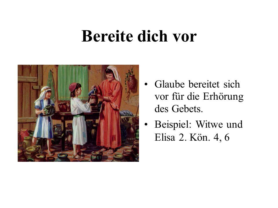 Bereite dich vor Glaube bereitet sich vor für die Erhörung des Gebets. Beispiel: Witwe und Elisa 2. Kön. 4, 6