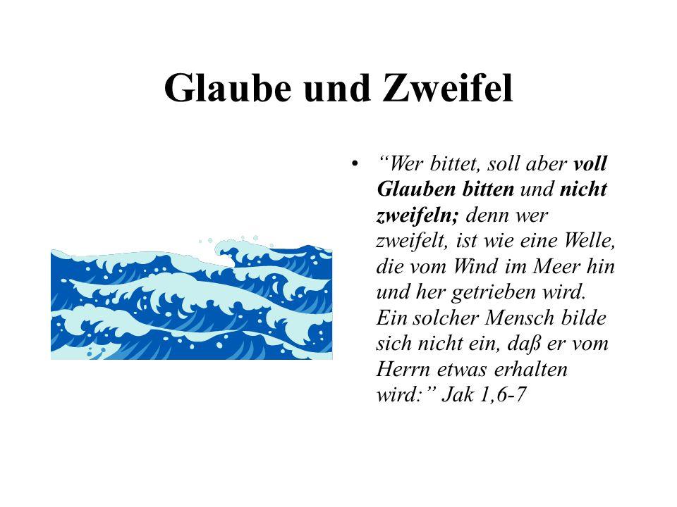 Glaube und Zweifel Wer bittet, soll aber voll Glauben bitten und nicht zweifeln; denn wer zweifelt, ist wie eine Welle, die vom Wind im Meer hin und her getrieben wird.