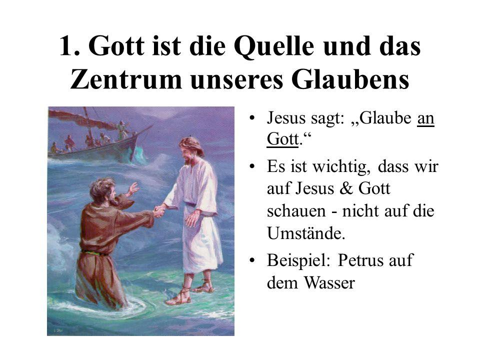 1. Gott ist die Quelle und das Zentrum unseres Glaubens Jesus sagt: Glaube an Gott. Es ist wichtig, dass wir auf Jesus & Gott schauen - nicht auf die