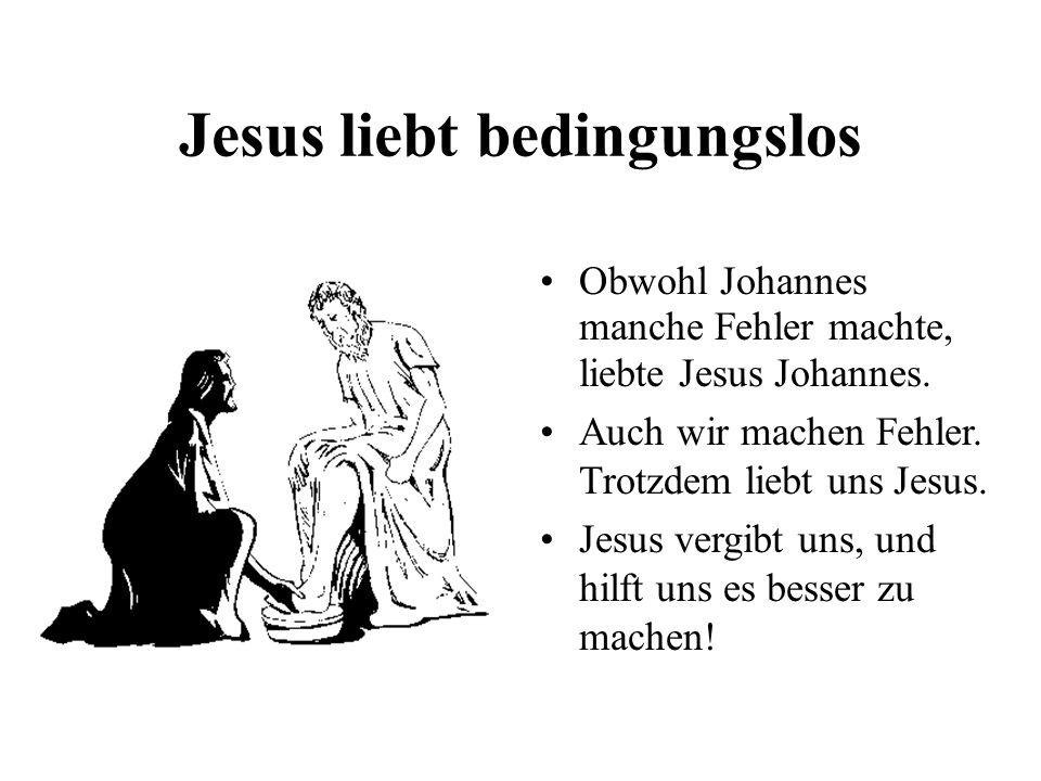 Jesus liebt bedingungslos Obwohl Johannes manche Fehler machte, liebte Jesus Johannes. Auch wir machen Fehler. Trotzdem liebt uns Jesus. Jesus vergibt