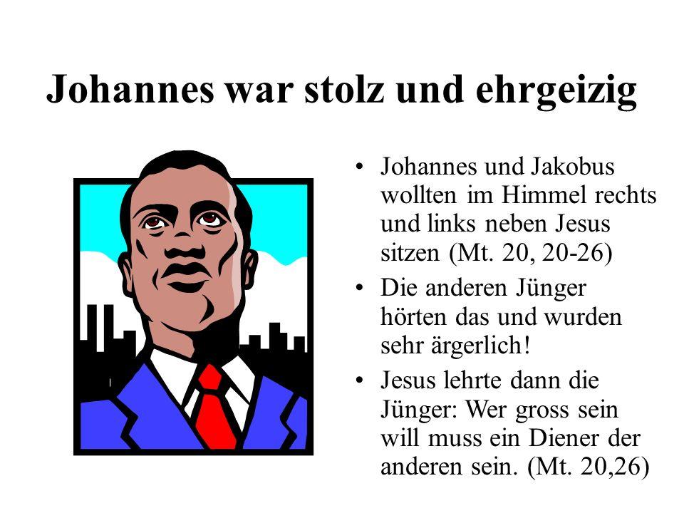 Johannes war stolz und ehrgeizig Johannes und Jakobus wollten im Himmel rechts und links neben Jesus sitzen (Mt. 20, 20-26) Die anderen Jünger hörten