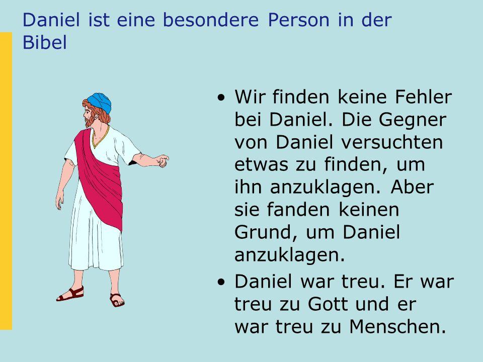 Daniel ist eine besondere Person in der Bibel Wir finden keine Fehler bei Daniel. Die Gegner von Daniel versuchten etwas zu finden, um ihn anzuklagen.