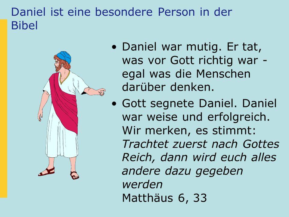 Daniel ist eine besondere Person in der Bibel Daniel war mutig. Er tat, was vor Gott richtig war - egal was die Menschen darüber denken. Gott segnete