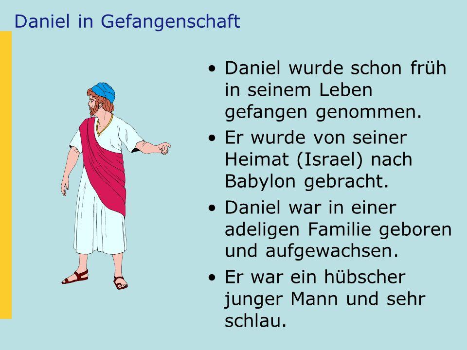 Daniel in Gefangenschaft Daniel wurde schon früh in seinem Leben gefangen genommen. Er wurde von seiner Heimat (Israel) nach Babylon gebracht. Daniel