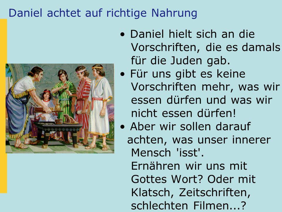 Daniel achtet auf richtige Nahrung Daniel hielt sich an die Vorschriften, die es damals für die Juden gab. Für uns gibt es keine Vorschriften mehr, wa