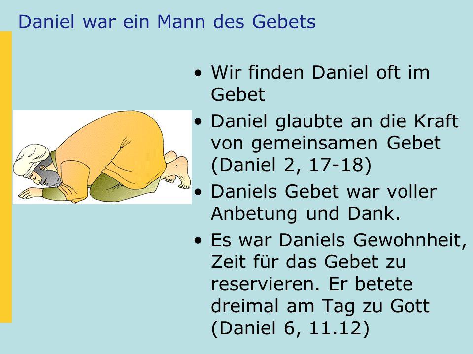 Daniel war ein Mann des Gebets Wir finden Daniel oft im Gebet Daniel glaubte an die Kraft von gemeinsamen Gebet (Daniel 2, 17-18) Daniels Gebet war vo