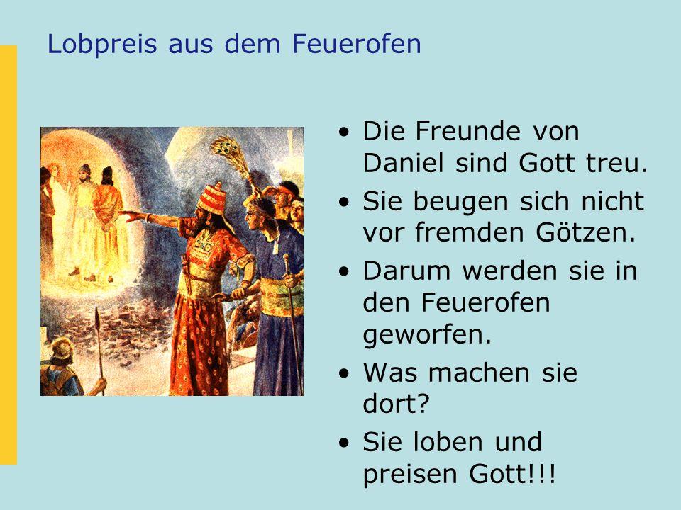 Lobpreis aus dem Feuerofen Die Freunde von Daniel sind Gott treu. Sie beugen sich nicht vor fremden Götzen. Darum werden sie in den Feuerofen geworfen