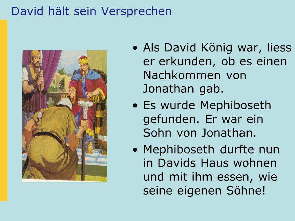 David hält sein Versprechen Als David König war, liess er erkunden, ob es einen Nachkommen von Jonathan gab. Es wurde Mephiboseth gefunden. Er war ein