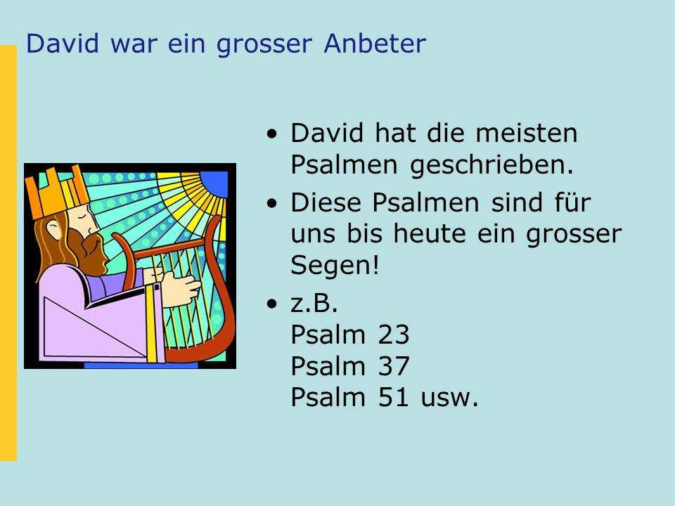 David war ein grosser Anbeter David hat die meisten Psalmen geschrieben. Diese Psalmen sind für uns bis heute ein grosser Segen! z.B. Psalm 23 Psalm 3