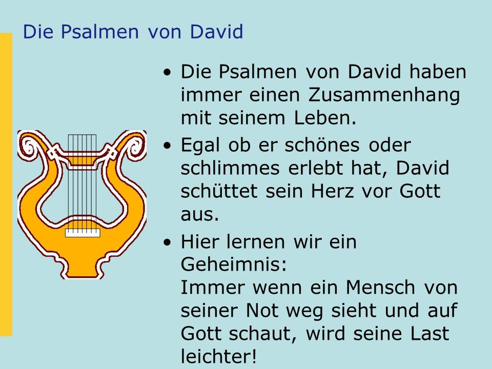 Die Psalmen von David Die Psalmen von David haben immer einen Zusammenhang mit seinem Leben. Egal ob er schönes oder schlimmes erlebt hat, David schüt