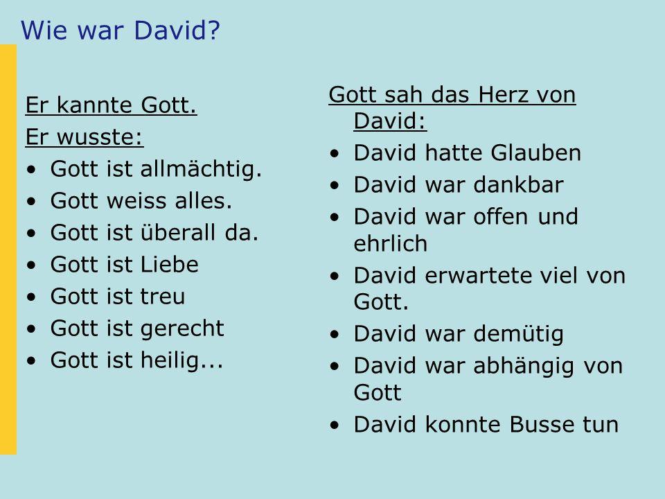 Wie war David? Er kannte Gott. Er wusste: Gott ist allmächtig. Gott weiss alles. Gott ist überall da. Gott ist Liebe Gott ist treu Gott ist gerecht Go