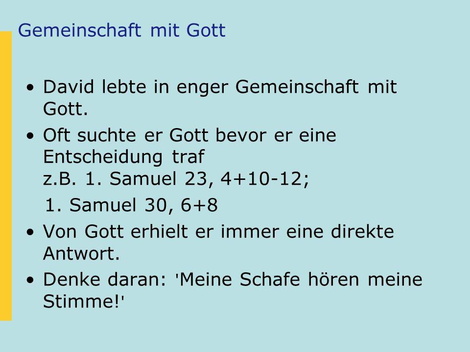 Gemeinschaft mit Gott David lebte in enger Gemeinschaft mit Gott. Oft suchte er Gott bevor er eine Entscheidung traf z.B. 1. Samuel 23, 4+10-12; 1. Sa
