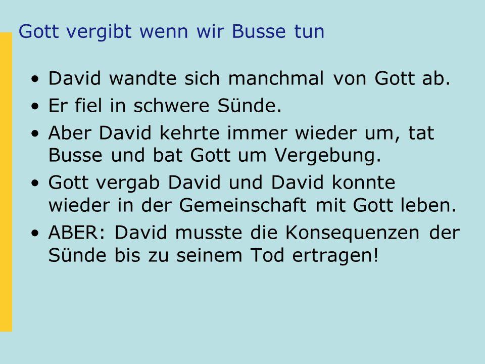 Gott vergibt wenn wir Busse tun David wandte sich manchmal von Gott ab. Er fiel in schwere Sünde. Aber David kehrte immer wieder um, tat Busse und bat