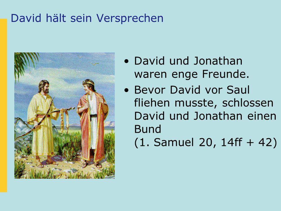 David hält sein Versprechen David und Jonathan waren enge Freunde. Bevor David vor Saul fliehen musste, schlossen David und Jonathan einen Bund (1. Sa