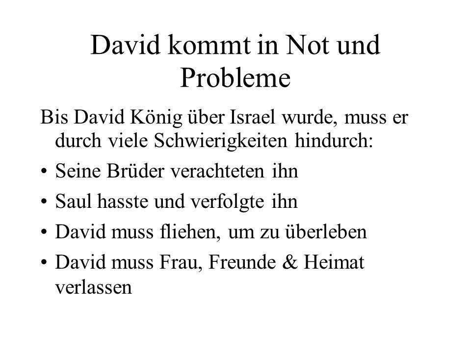 David kommt in Not und Probleme Bis David König über Israel wurde, muss er durch viele Schwierigkeiten hindurch: Seine Brüder verachteten ihn Saul has
