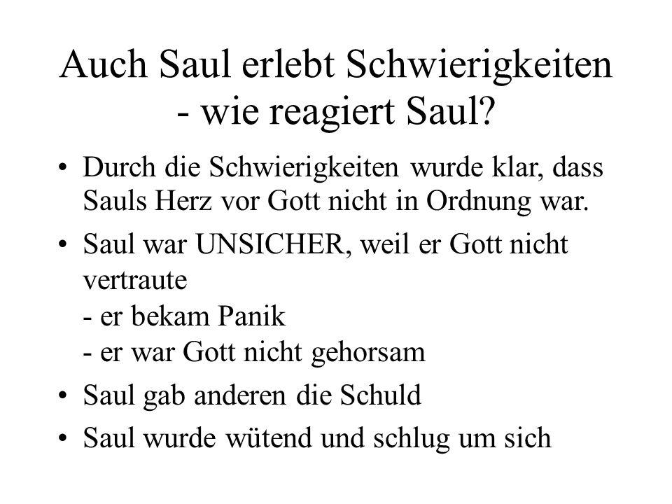 Auch Saul erlebt Schwierigkeiten - wie reagiert Saul? Durch die Schwierigkeiten wurde klar, dass Sauls Herz vor Gott nicht in Ordnung war. Saul war UN