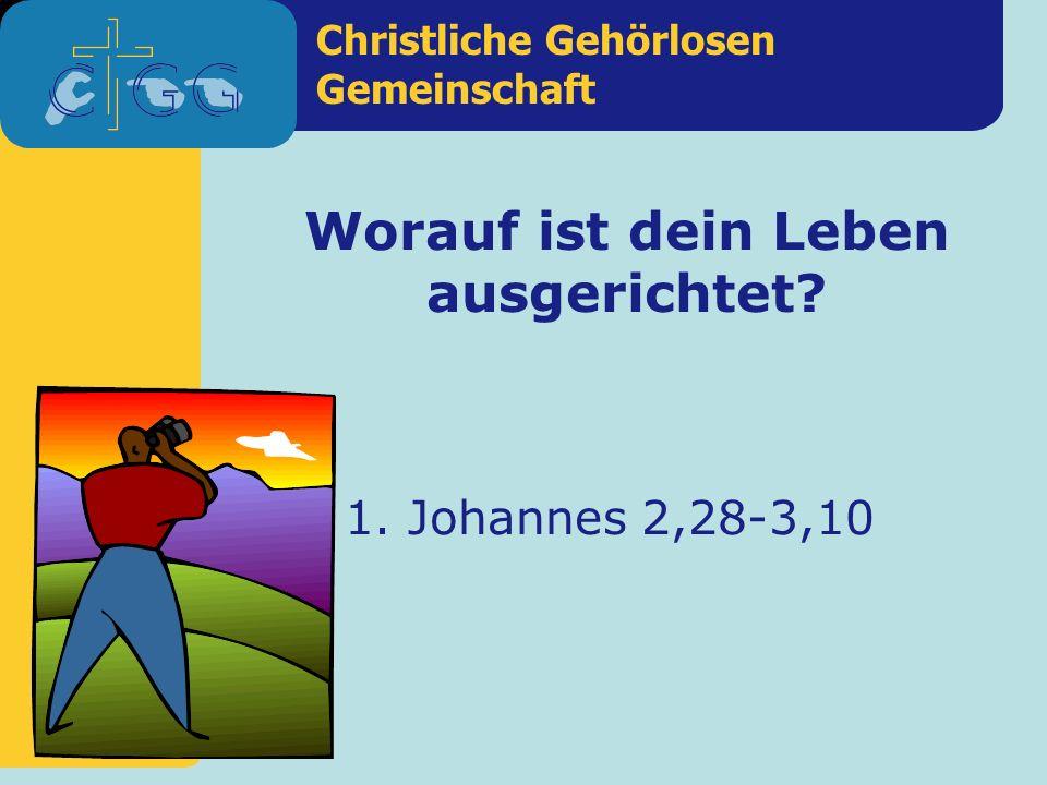 Christliche Gehörlosen Gemeinschaft Worauf ist dein Leben ausgerichtet? 1. Johannes 2,28-3,10