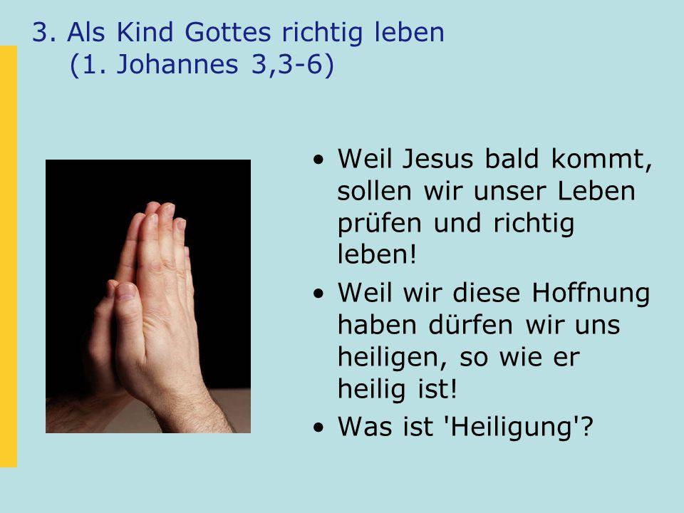 3. Als Kind Gottes richtig leben (1. Johannes 3,3-6) Weil Jesus bald kommt, sollen wir unser Leben prüfen und richtig leben! Weil wir diese Hoffnung h