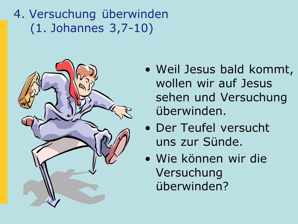 4. Versuchung überwinden (1. Johannes 3,7-10) Weil Jesus bald kommt, wollen wir auf Jesus sehen und Versuchung überwinden. Der Teufel versucht uns zur