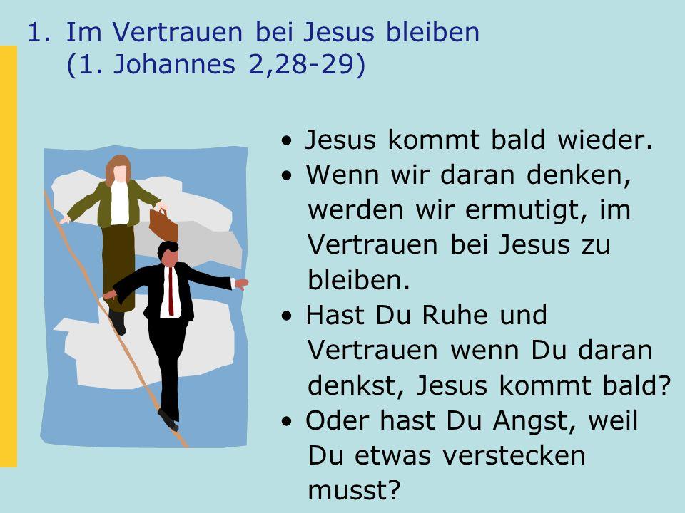 1.Im Vertrauen bei Jesus bleiben (1. Johannes 2,28-29) Jesus kommt bald wieder. Wenn wir daran denken, werden wir ermutigt, im Vertrauen bei Jesus zu