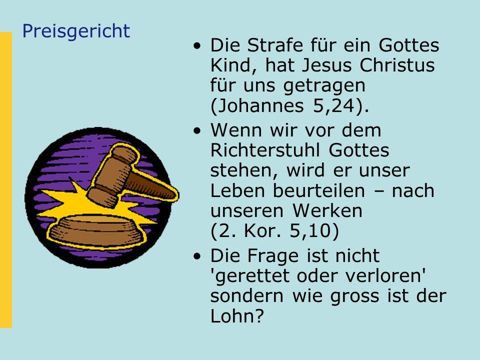 Preisgericht Die Strafe für ein Gottes Kind, hat Jesus Christus für uns getragen (Johannes 5,24). Wenn wir vor dem Richterstuhl Gottes stehen, wird er