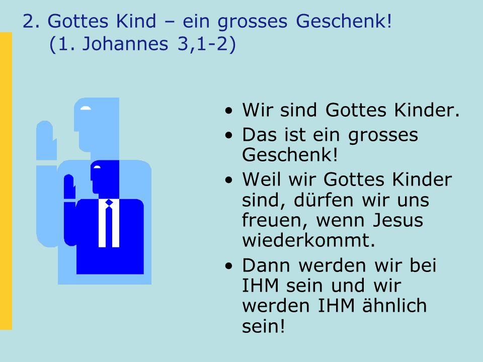 2. Gottes Kind – ein grosses Geschenk! (1. Johannes 3,1-2) Wir sind Gottes Kinder. Das ist ein grosses Geschenk! Weil wir Gottes Kinder sind, dürfen w