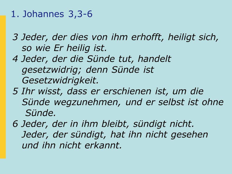 1. Johannes 3,3-6 3 Jeder, der dies von ihm erhofft, heiligt sich, so wie Er heilig ist. 4 Jeder, der die Sünde tut, handelt gesetzwidrig; denn Sünde