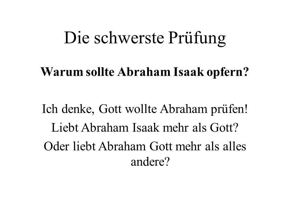 Die schwerste Prüfung Warum sollte Abraham Isaak opfern? Ich denke, Gott wollte Abraham prüfen! Liebt Abraham Isaak mehr als Gott? Oder liebt Abraham